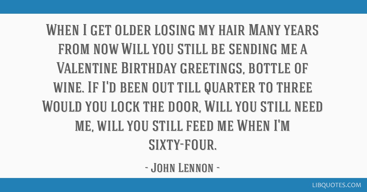 When I get older losing my hair Many years from now Will you still be sending me a Valentine Birthday greetings, bottle of wine. If I'd been out till ...