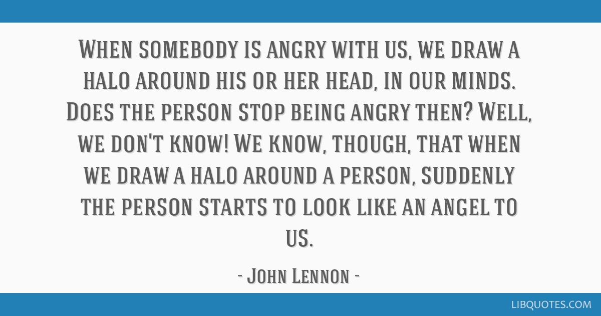 When somebody is angry with us, we draw a halo around his or her head, in our minds. Does the person stop being angry then? Well, we don't know! We...