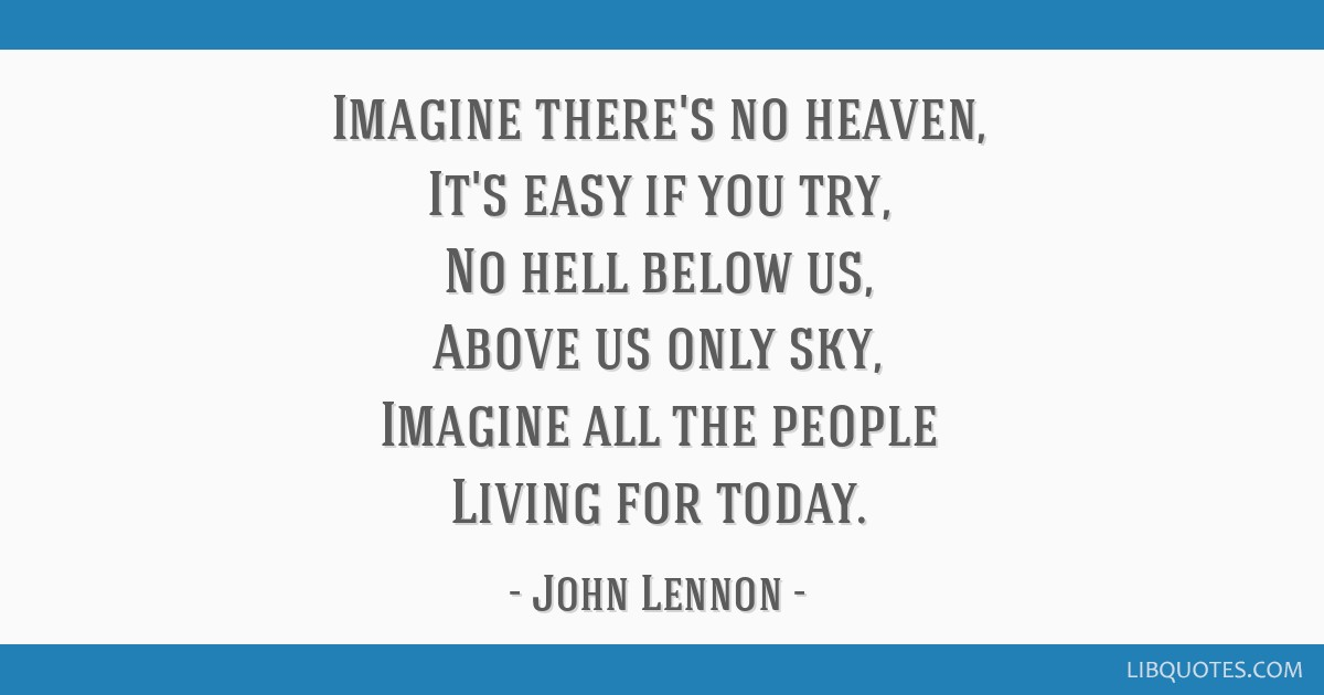 Imagine there's no heaven, It's easy if you try, No hell below us, Above us only sky, Imagine all the people Living for today.