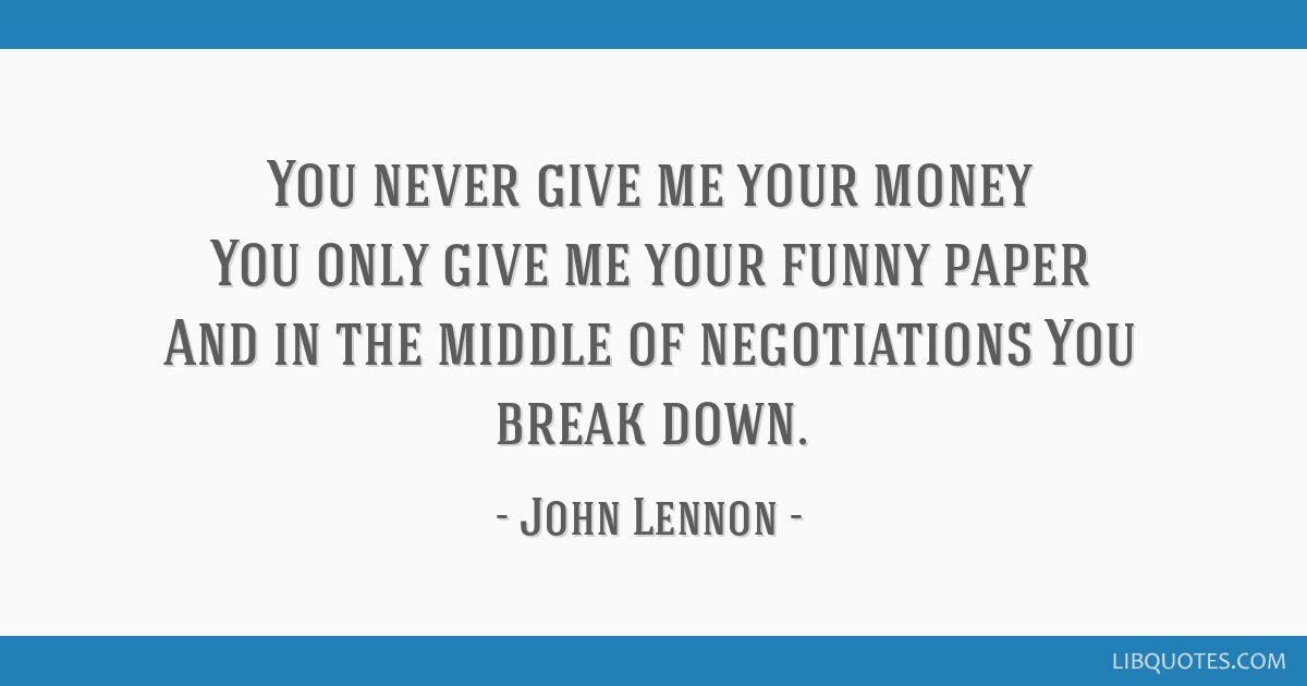 You never give me your money You only give me your funny paper And in the middle of negotiations You break down.