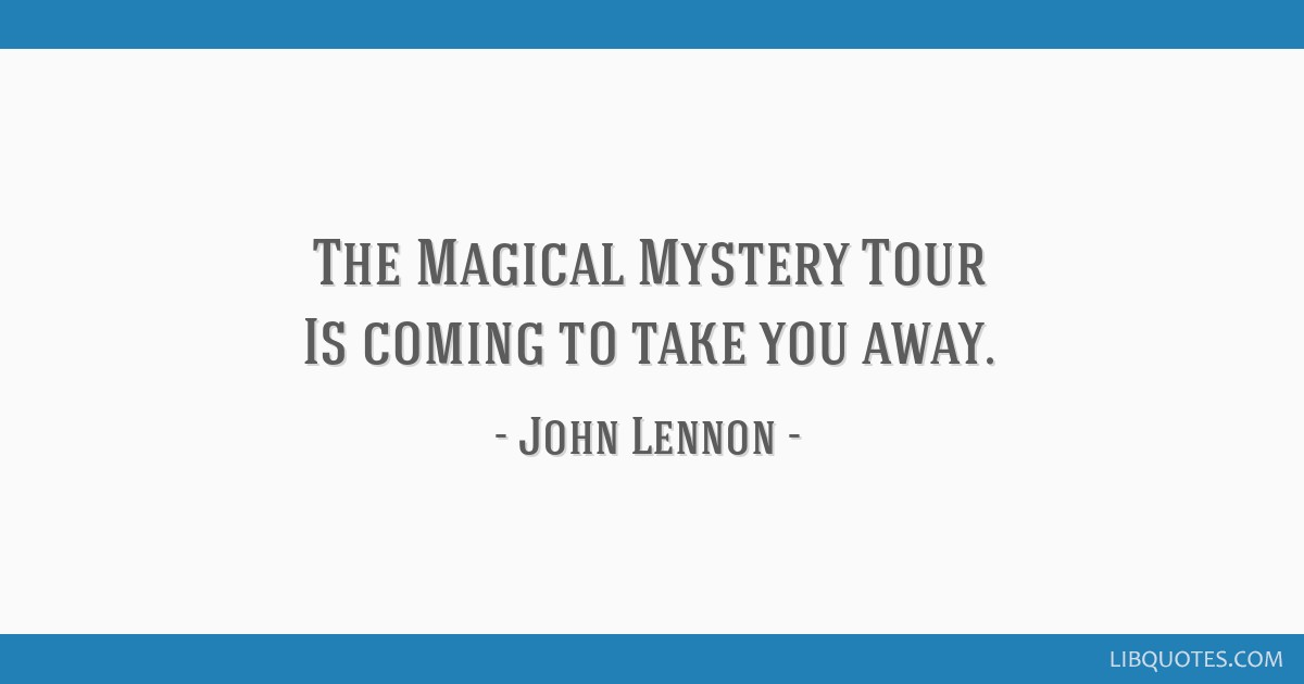 The Magical Mystery Tour Is coming to take you away.