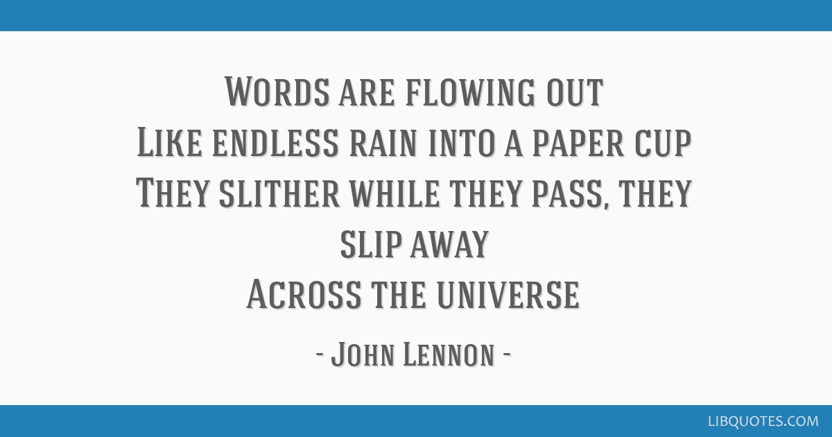 Words are flowing out Like endless rain into a paper cup They slither while they pass, they slip away Across the universe