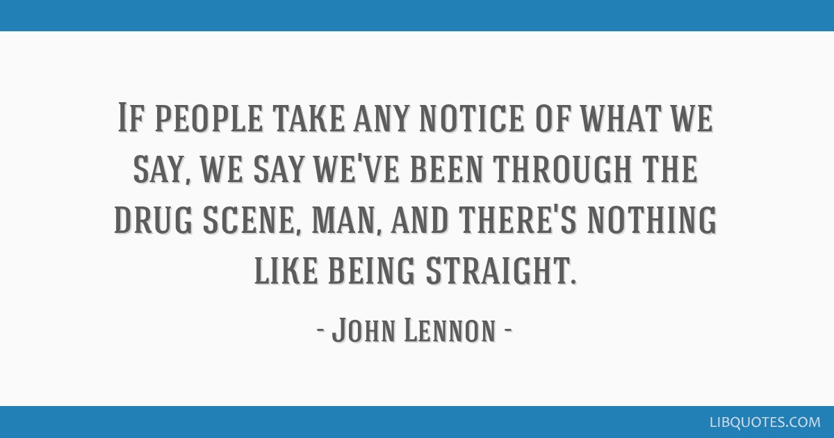If people take any notice of what we say, we say we've been through the drug scene, man, and there's nothing like being straight.