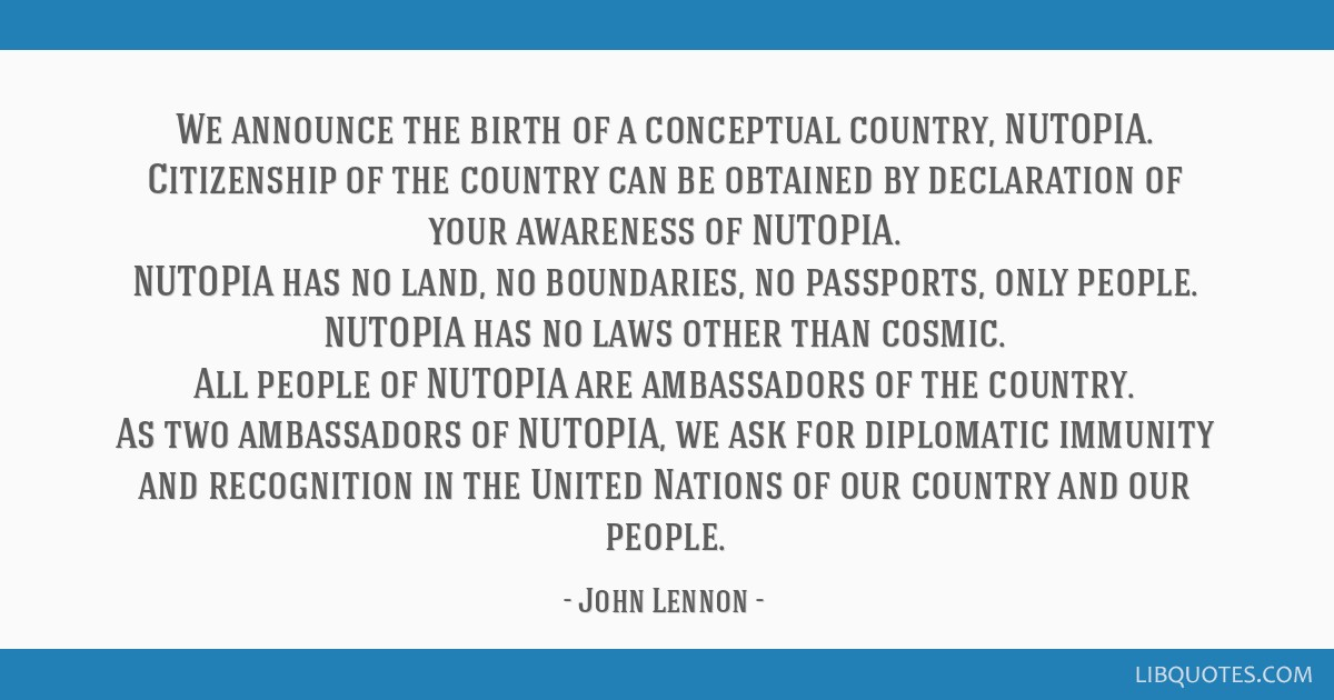 We announce the birth of a conceptual country, NUTOPIA. Citizenship of the country can be obtained by declaration of your awareness of NUTOPIA....