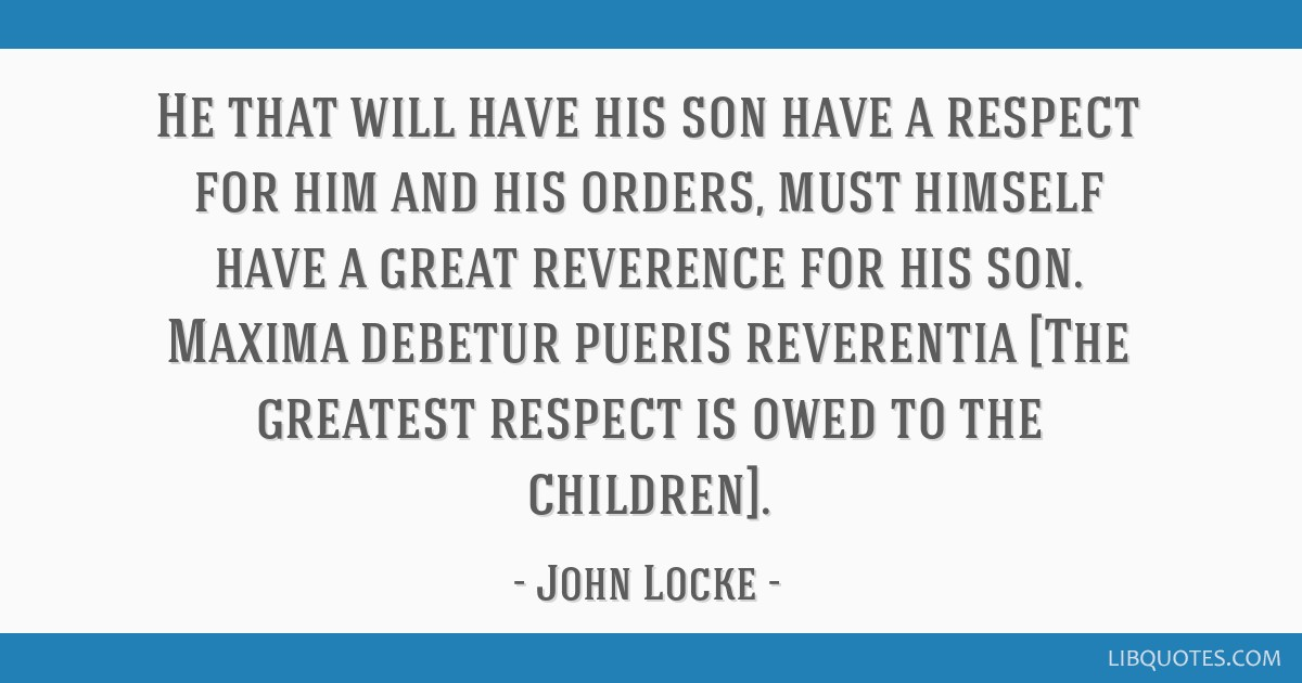 He that will have his son have a respect for him and his orders, must himself have a great reverence for his son. Maxima debetur pueris reverentia...
