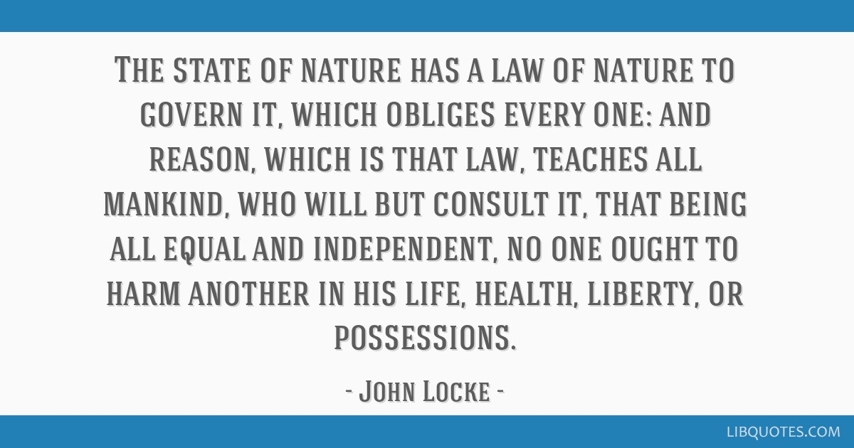 The state of nature has a law of nature to govern it, which obliges every one: and reason, which is that law, teaches all mankind, who will but...