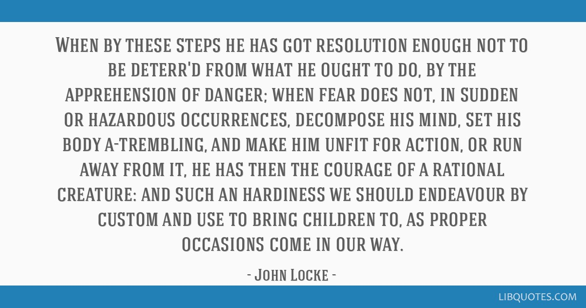 When by these steps he has got resolution enough not to be deterr'd from what he ought to do, by the apprehension of danger; when fear does not, in...
