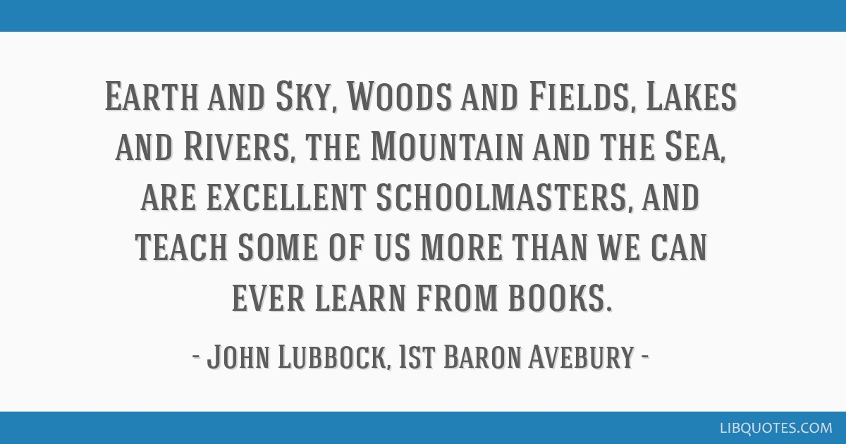 Earth and Sky, Woods and Fields, Lakes and Rivers, the Mountain and the Sea, are excellent schoolmasters, and teach some of us more than we can ever...