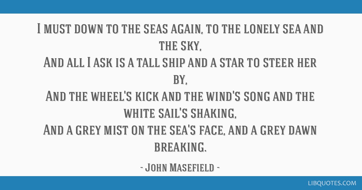 I must down to the seas again, to the lonely sea and the sky, And all I ask is a tall ship and a star to steer her by, And the wheel's kick and the...