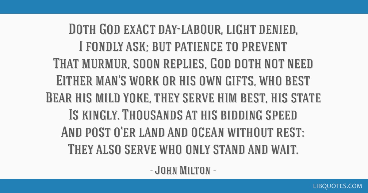 Doth God exact day-labour, light denied, I fondly ask; but patience to prevent That murmur, soon replies, God doth not need Either man's work or his...
