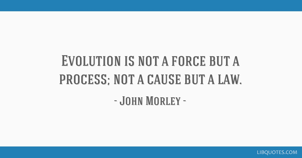 Evolution is not a force but a process; not a cause but a law.