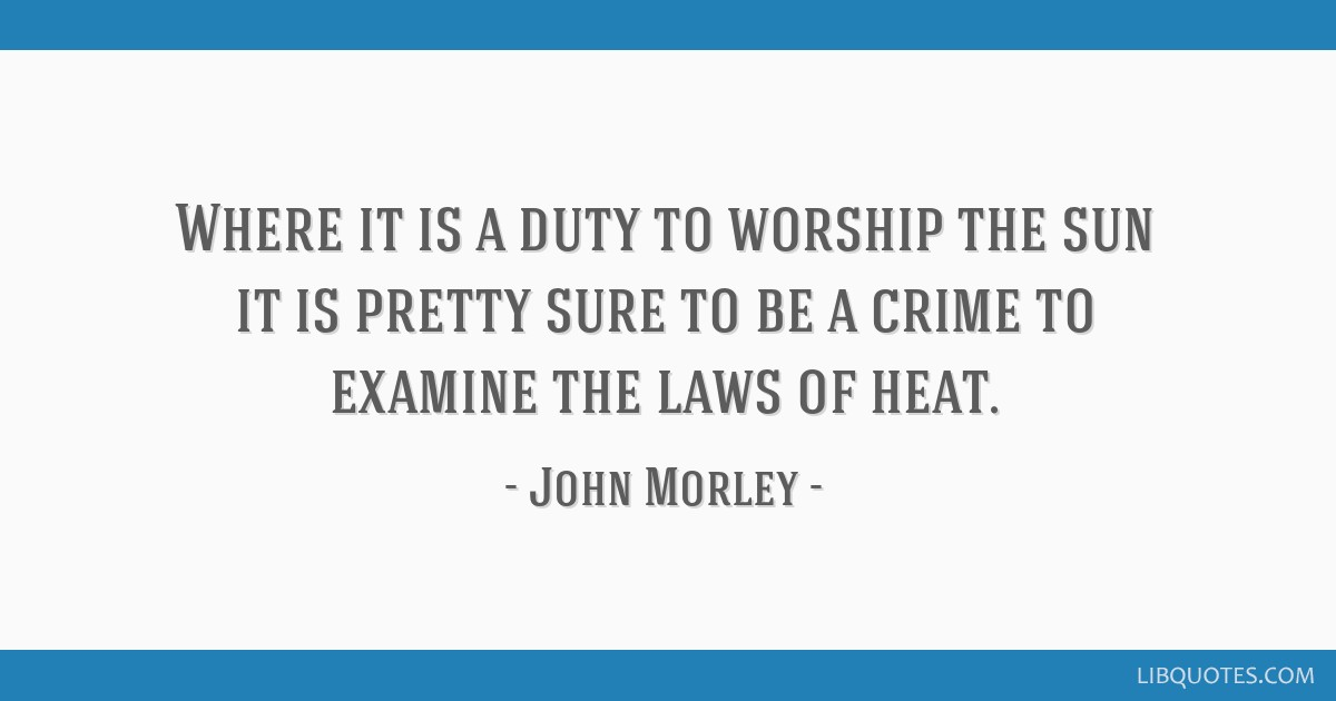 Where it is a duty to worship the sun it is pretty sure to be a crime to examine the laws of heat.