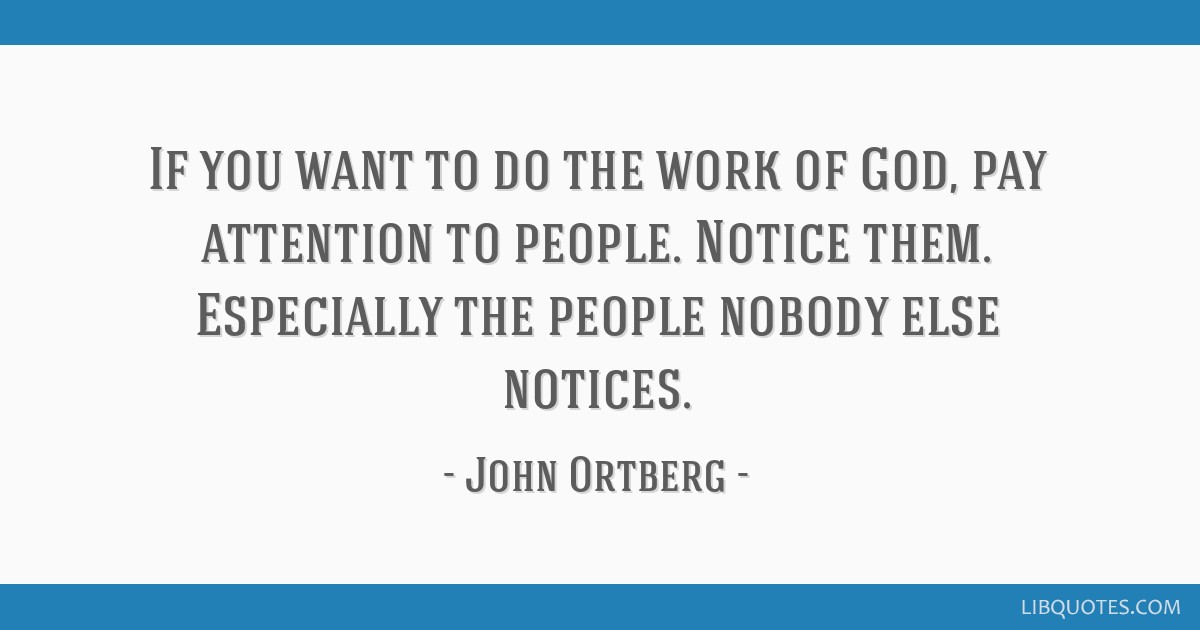 If you want to do the work of God, pay attention to people ...