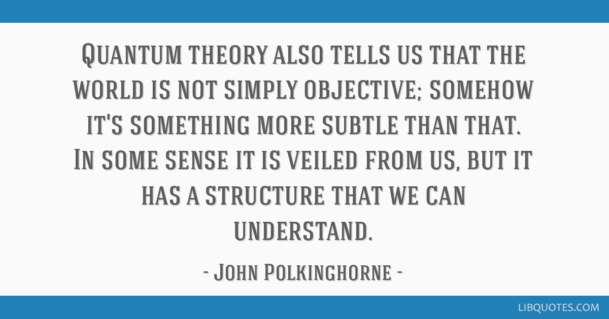 Quantum theory also tells us that the world is not simply objective; somehow it's something more subtle than that. In some sense it is veiled from...