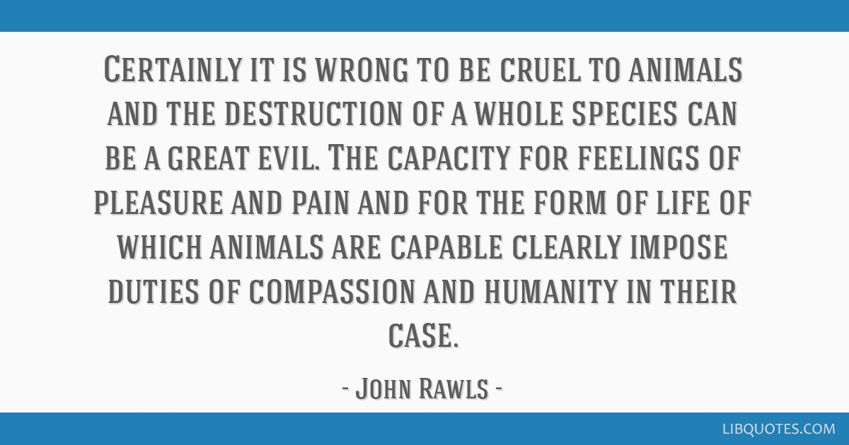 Certainly it is wrong to be cruel to animals and the destruction of a whole species can be a great evil. The capacity for feelings of pleasure and...