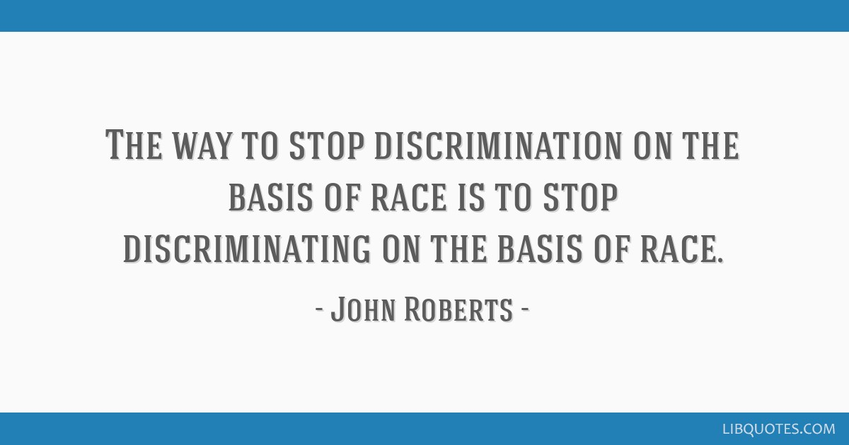 The way to stop discrimination on the basis of race is to stop discriminating on the basis of race.