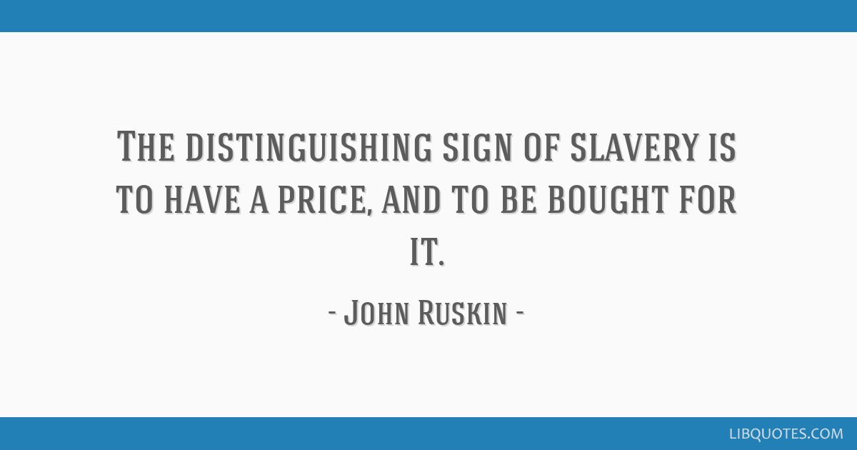 The distinguishing sign of slavery is to have a price, and to be bought for it.