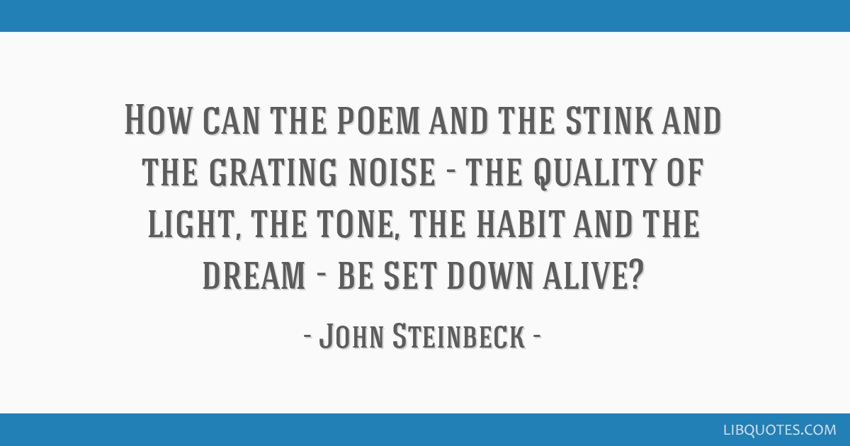 How can the poem and the stink and the grating noise - the quality of light, the tone, the habit and the dream - be set down alive?