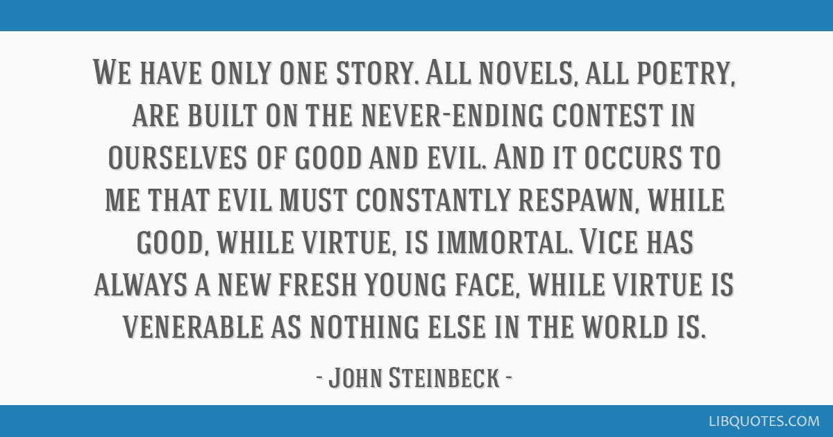 We have only one story. All novels, all poetry, are built on the never-ending contest in ourselves of good and evil. And it occurs to me that evil...