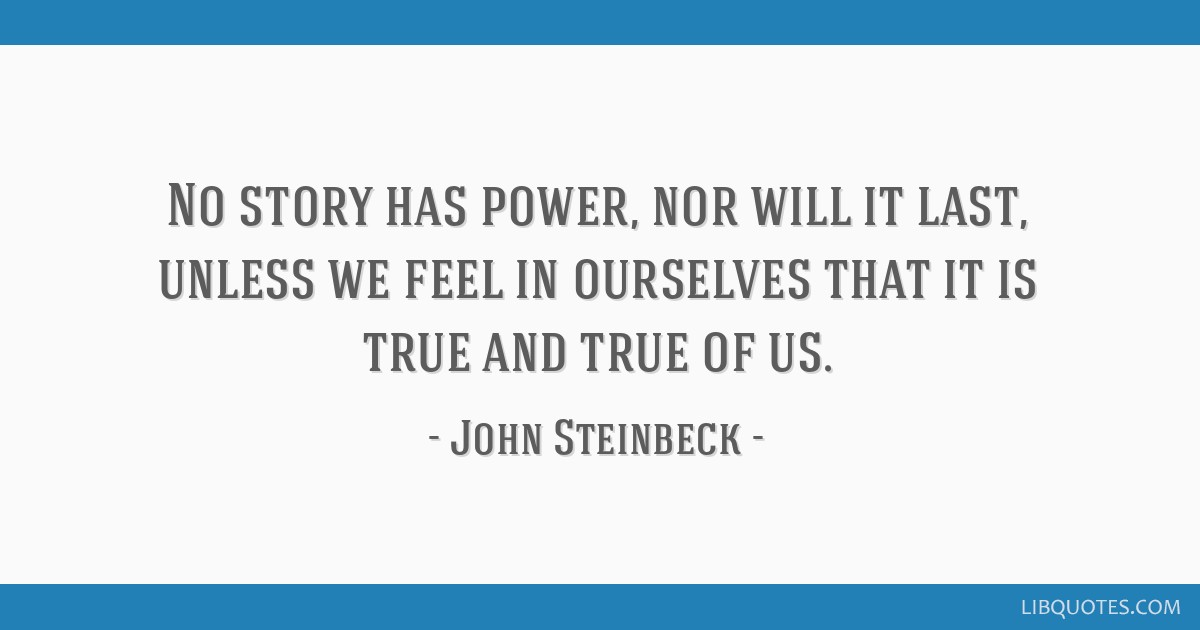 No story has power, nor will it last, unless we feel in ourselves that it is true and true of us.