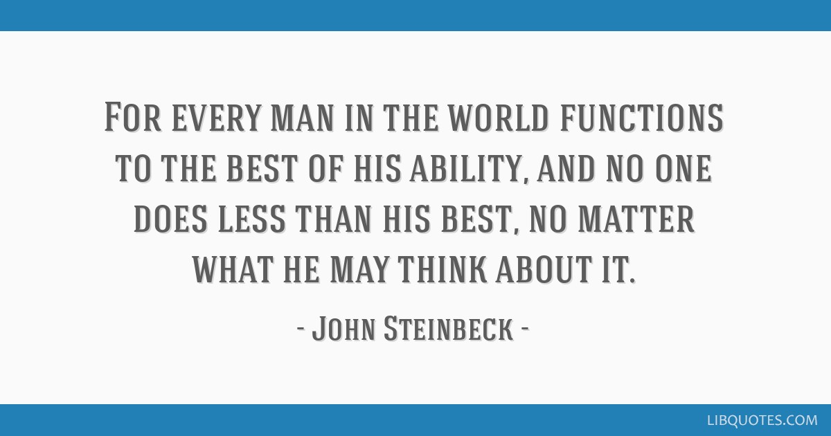 For every man in the world functions to the best of his ability, and no one does less than his best, no matter what he may think about it.
