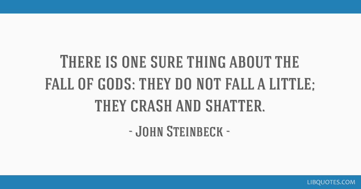 There is one sure thing about the fall of gods: they do not fall a little; they crash and shatter.