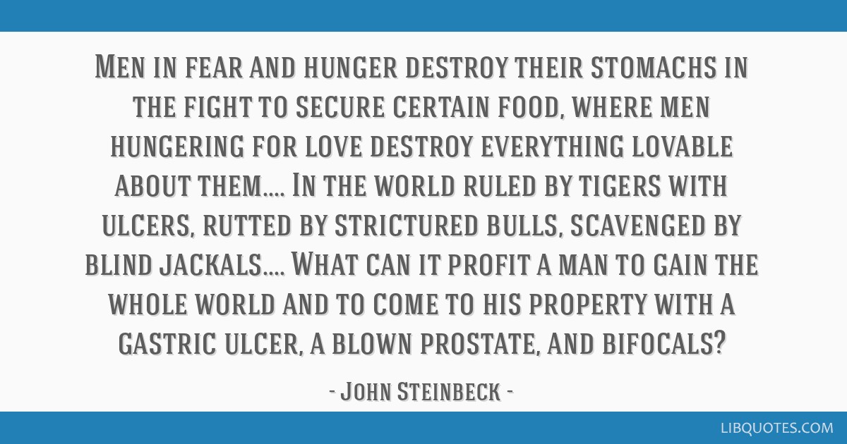 Men in fear and hunger destroy their stomachs in the fight to secure certain food, where men hungering for love destroy everything lovable about...