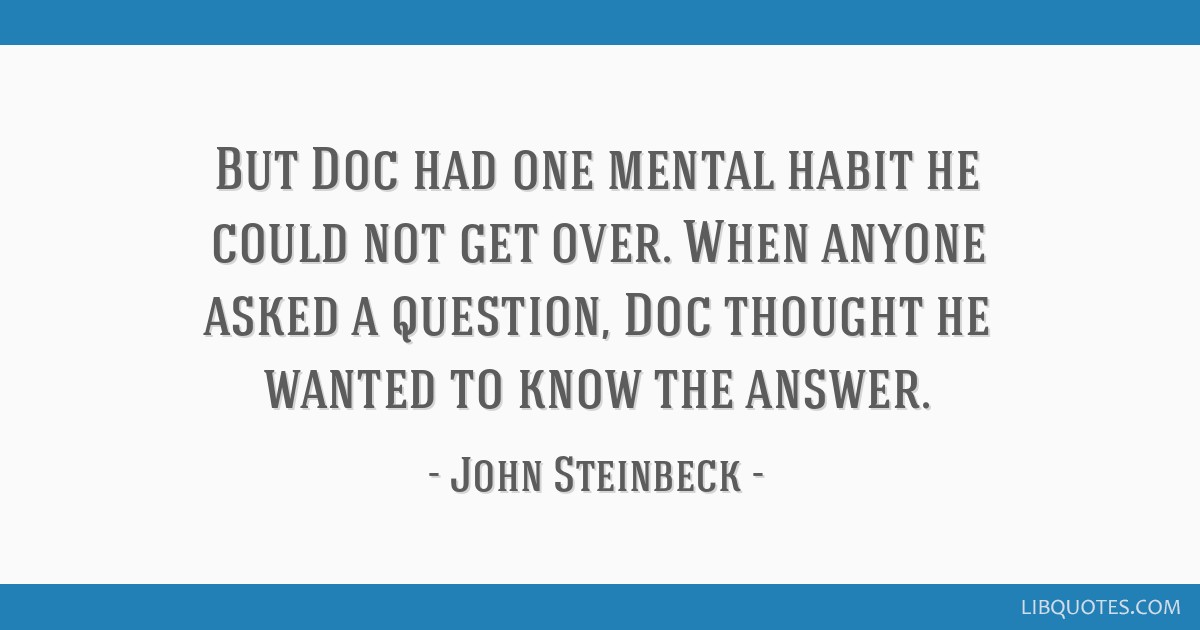 But Doc had one mental habit he could not get over. When anyone asked a question, Doc thought he wanted to know the answer.