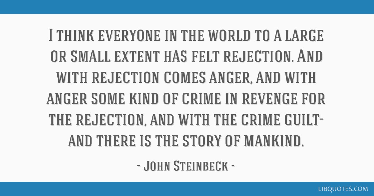 I think everyone in the world to a large or small extent has felt rejection. And with rejection comes anger, and with anger some kind of crime in...