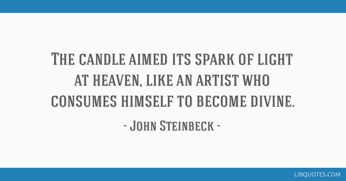 The candle aimed its spark of light at heaven, like an artist who consumes himself to become divine.