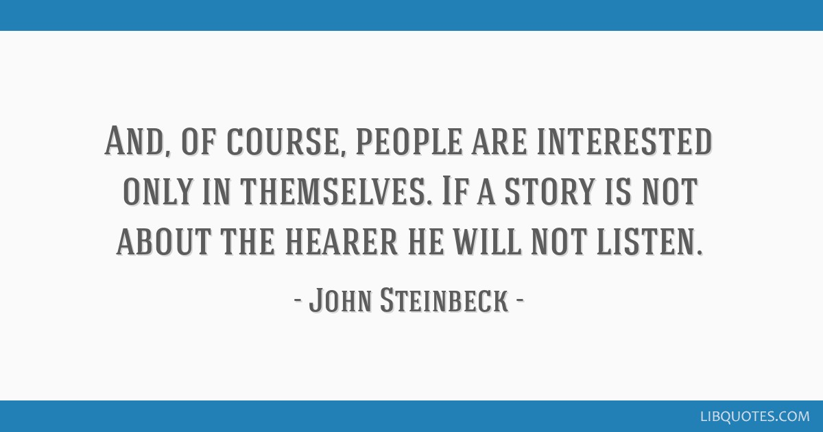 And, of course, people are interested only in themselves. If a story is not about the hearer he will not listen.