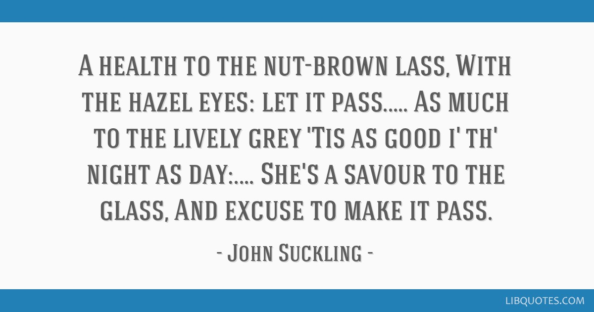 A health to the nut-brown lass, With the hazel eyes: let it ...