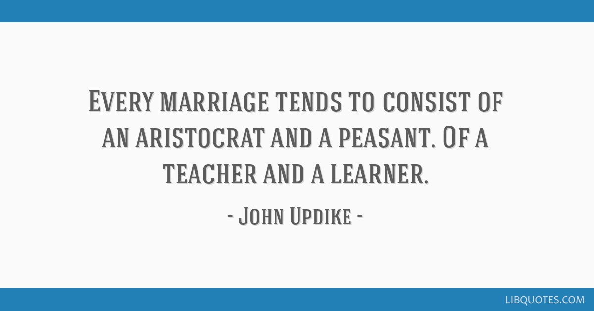 Every marriage tends to consist of an aristocrat and a peasant. Of a teacher and a learner.