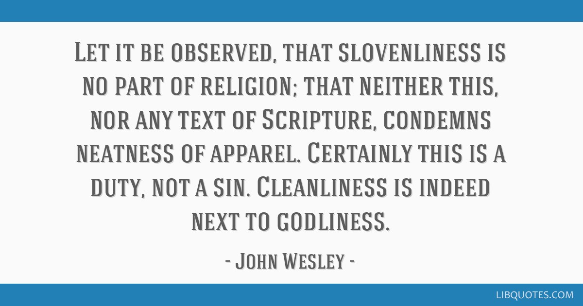 Let it be observed, that slovenliness is no part of religion; that neither this, nor any text of Scripture, condemns neatness of apparel. Certainly...