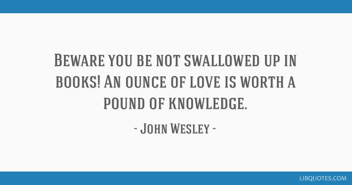 Beware you be not swallowed up in books! An ounce of love is worth a pound of knowledge.