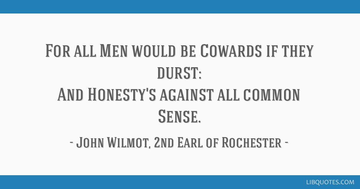 For all Men would be Cowards if they durst: And Honesty's against all common Sense.