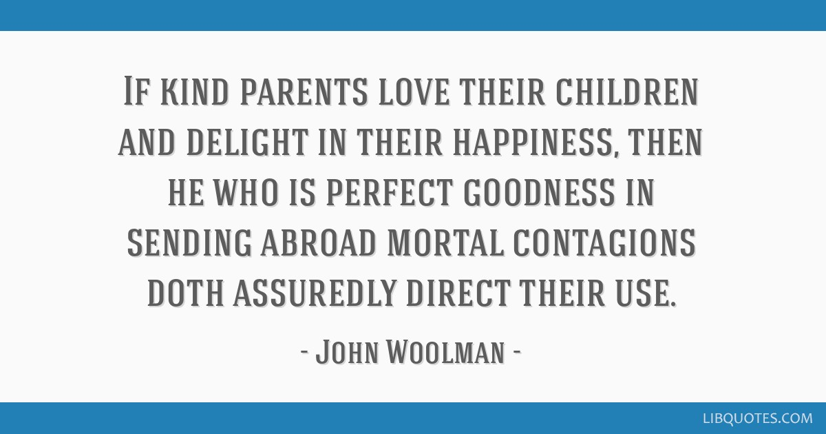 If kind parents love their children and delight in their happiness, then he who is perfect goodness in sending abroad mortal contagions doth...