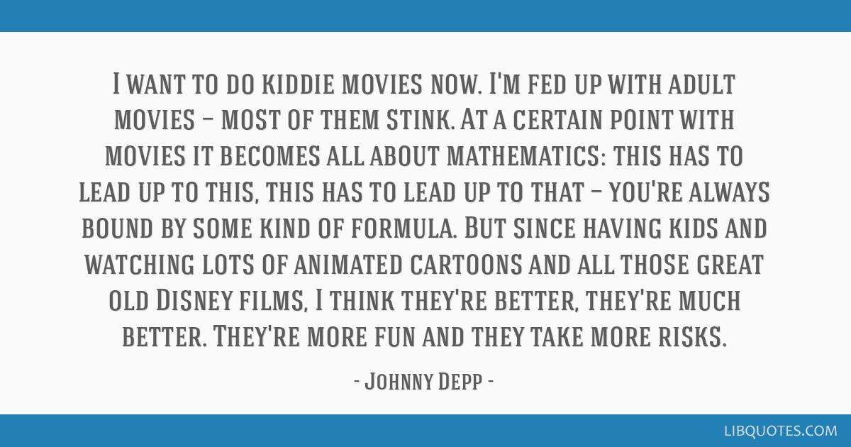 Fed Up With Movies Like Fed Up >> I Want To Do Kiddie Movies Now I M Fed Up With Adult Movies
