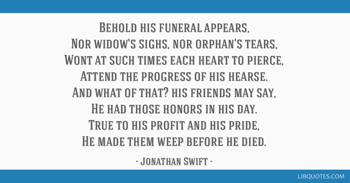 Behold his funeral appears, Nor widow's sighs, nor orphan's