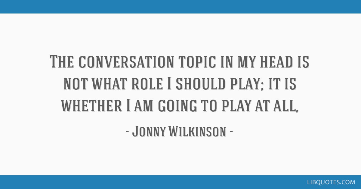 The conversation topic in my head is not what role I should play; it is whether I am going to play at all,