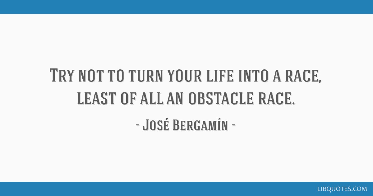 Try not to turn your life into a race, least of all an obstacle race.