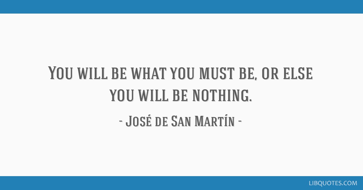 You will be what you must be, or else you will be nothing.
