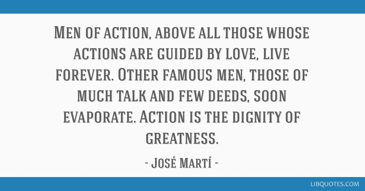Men of action, above all those whose actions are guided by love, live forever. Other famous men, those of much talk and few deeds, soon evaporate....