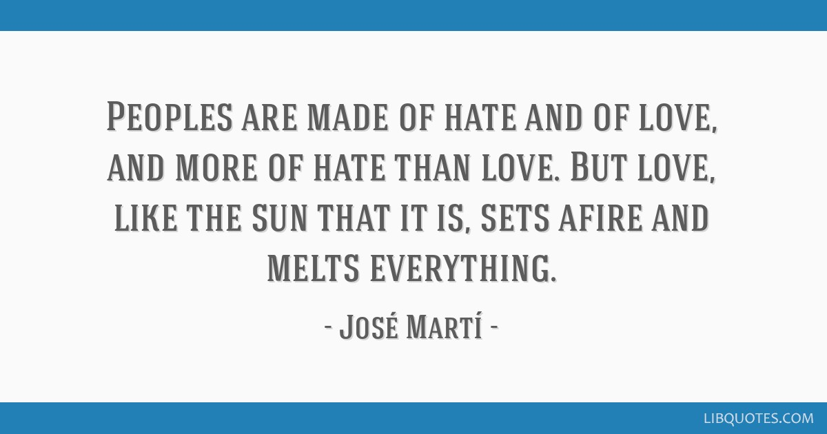 Peoples are made of hate and of love, and more of hate than love. But love, like the sun that it is, sets afire and melts everything.