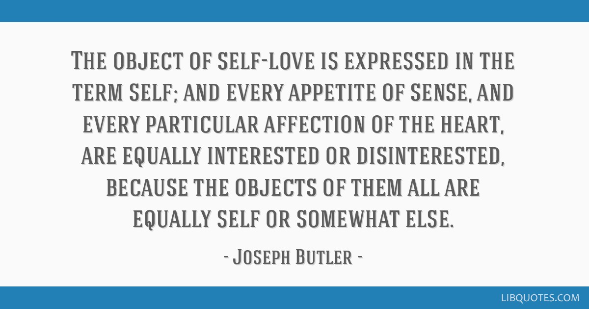The object of self-love is expressed in the term self; and every appetite of sense, and every particular affection of the heart, are equally...