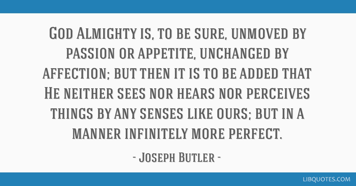 God Almighty is, to be sure, unmoved by passion or appetite, unchanged by affection; but then it is to be added that He neither sees nor hears nor...