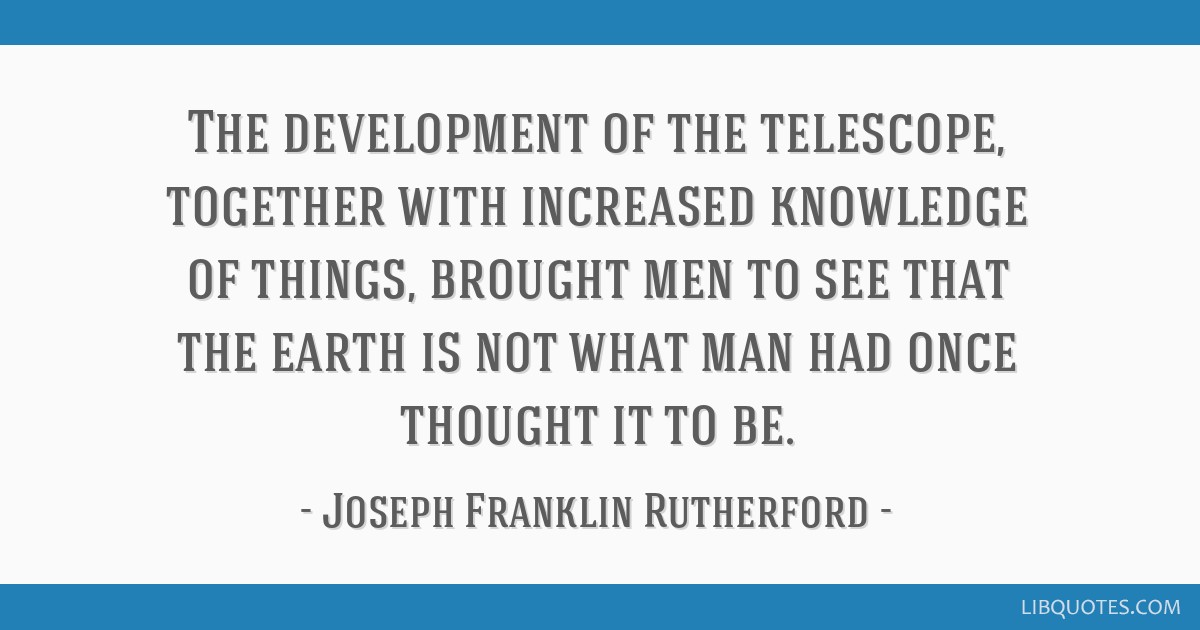 The development of the telescope, together with increased knowledge of things, brought men to see that the earth is not what man had once thought it...