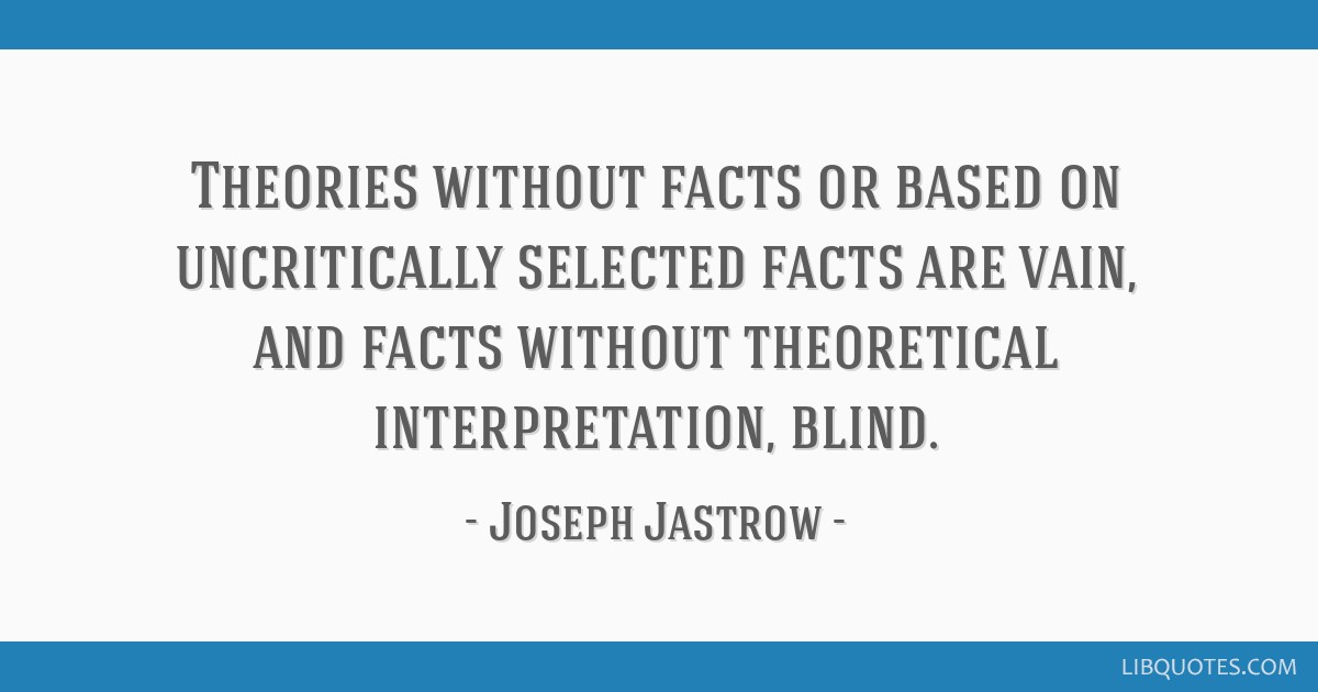 Theories without facts or based on uncritically selected facts are vain, and facts without theoretical interpretation, blind.
