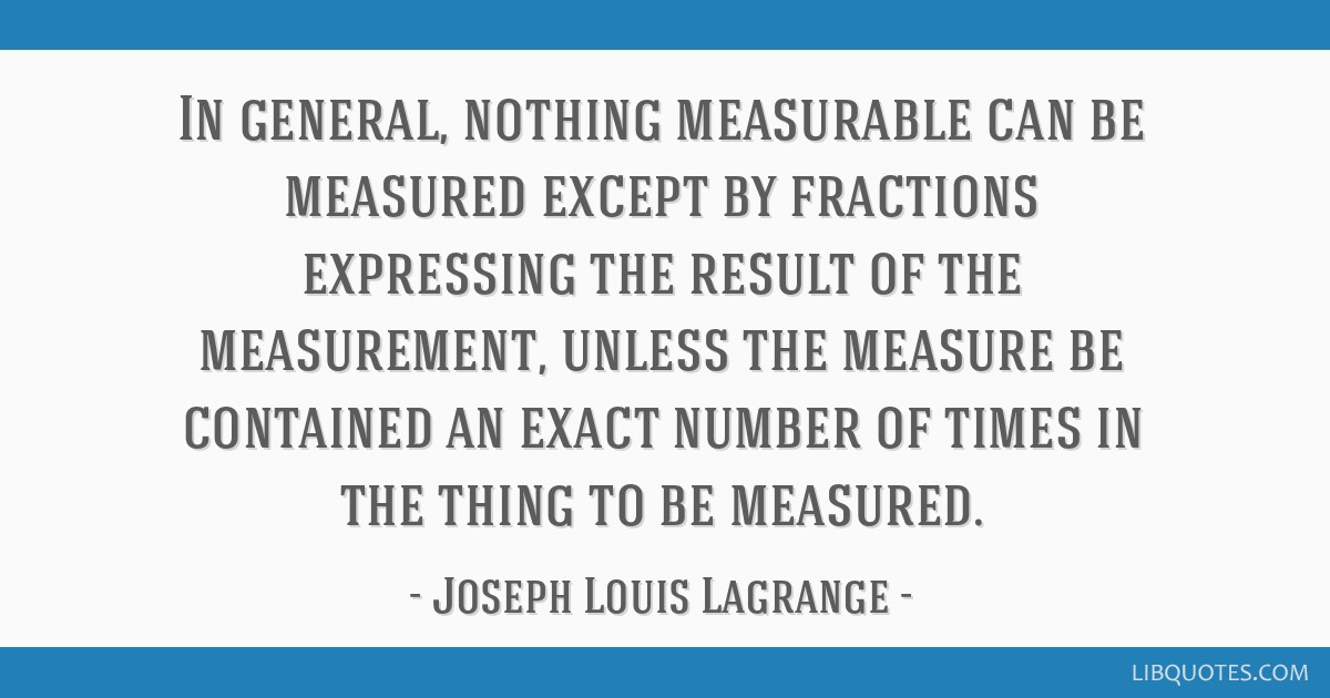 In general, nothing measurable can be measured except by fractions expressing the result of the measurement, unless the measure be contained an exact ...