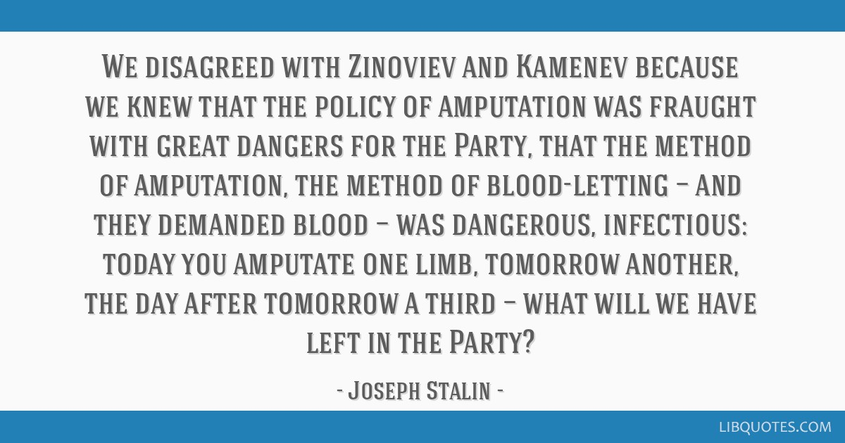 We disagreed with Zinoviev and Kamenev because we knew that the policy of amputation was fraught with great dangers for the Party, that the method of ...